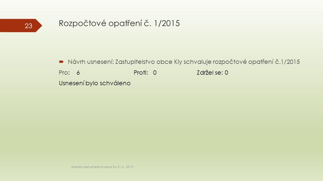 Rozpočtové opatření č. 1/2015  Návrh usnesení: Zastupitelstvo obce Kly schvaluje rozpočtové opatření č.1/2015 Pro: 6 Proti: 0 Zdržel se: 0 Usnesení b