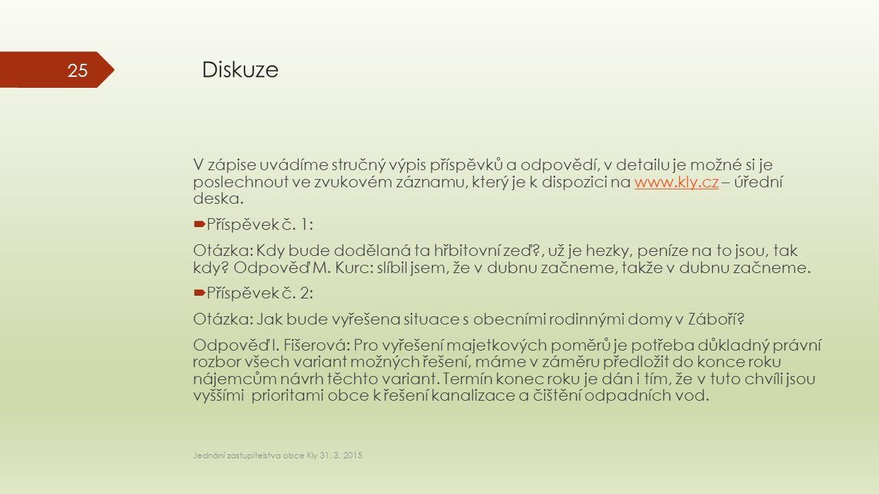 Diskuze V zápise uvádíme stručný výpis příspěvků a odpovědí, v detailu je možné si je poslechnout ve zvukovém záznamu, který je k dispozici na www.kly.cz – úřední deska.www.kly.cz  Příspěvek č.