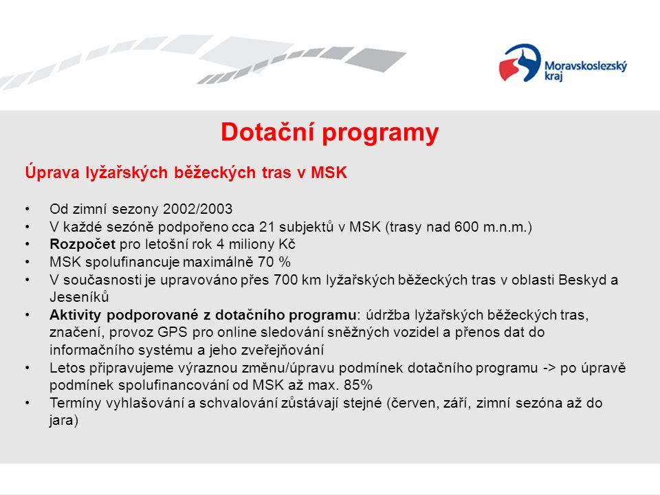 Dotační programy Úprava lyžařských běžeckých tras v MSK Od zimní sezony 2002/2003 V každé sezóně podpořeno cca 21 subjektů v MSK (trasy nad 600 m.n.m.) Rozpočet pro letošní rok 4 miliony Kč MSK spolufinancuje maximálně 70 % V současnosti je upravováno přes 700 km lyžařských běžeckých tras v oblasti Beskyd a Jeseníků Aktivity podporované z dotačního programu: údržba lyžařských běžeckých tras, značení, provoz GPS pro online sledování sněžných vozidel a přenos dat do informačního systému a jeho zveřejňování Letos připravujeme výraznou změnu/úpravu podmínek dotačního programu -> po úpravě podmínek spolufinancování od MSK až max.