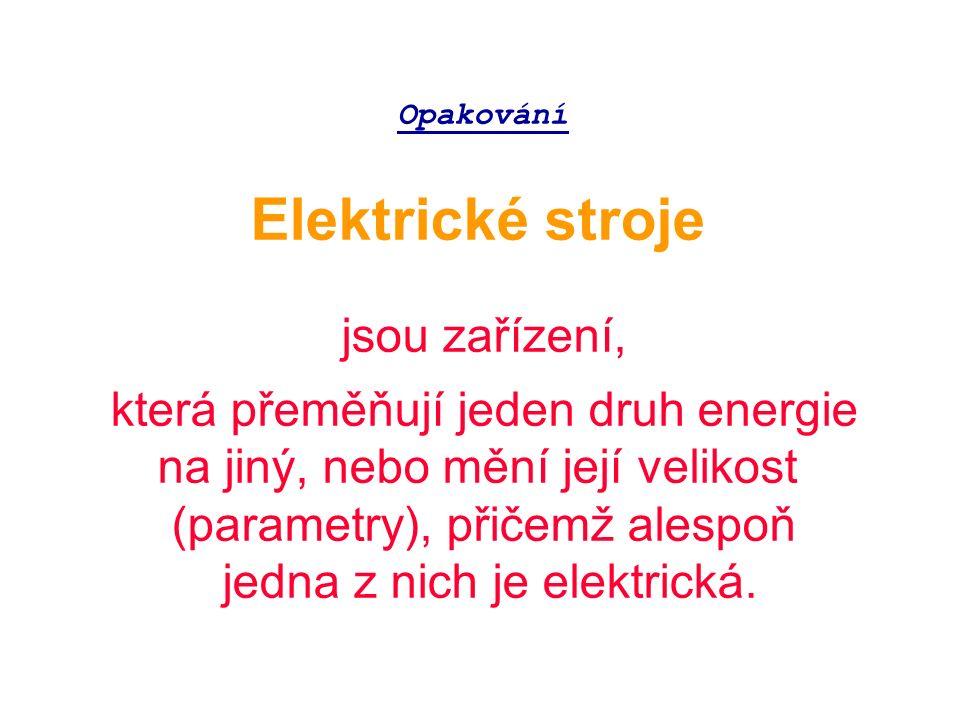 Opakování Elektrické stroje jsou zařízení, která přeměňují jeden druh energie na jiný, nebo mění její velikost (parametry), přičemž alespoň jedna z nich je elektrická.