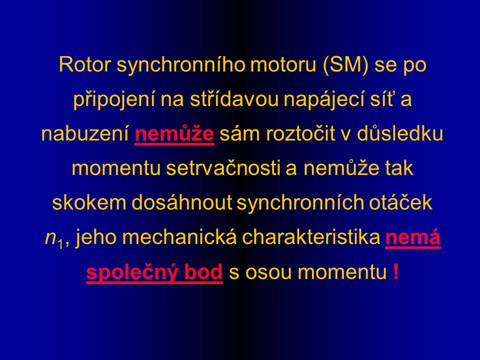 Rotor synchronního motoru (SM) se po připojení na střídavou napájecí síť a nabuzení nemůže sám roztočit v důsledku momentu setrvačnosti a nemůže tak skokem dosáhnout synchronních otáček n 1, jeho mechanická charakteristika nemá společný bod s osou momentu !