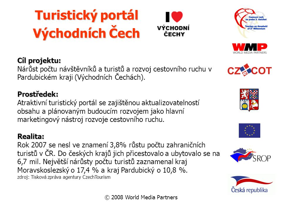 © 2008 World Media Partners Turistický portál Východních Čech Cíl projektu: Nárůst počtu návštěvníků a turistů a rozvoj cestovního ruchu v Pardubickém