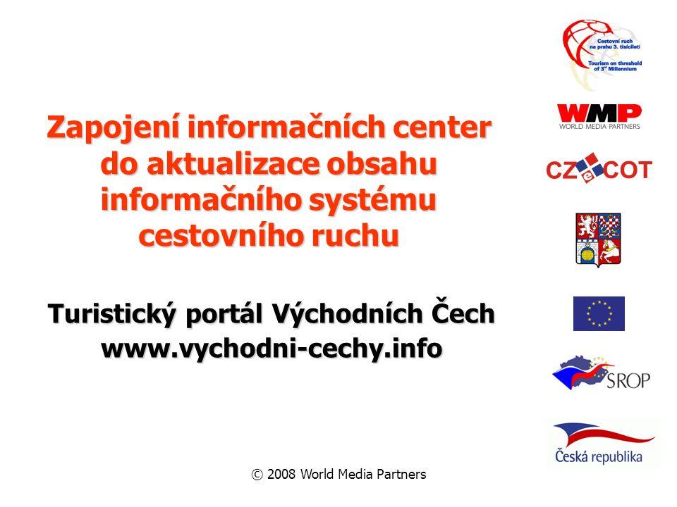 © 2008 World Media Partners Zapojení informačních center do aktualizace obsahu informačního systému cestovního ruchu Turistický portál Východních Čech