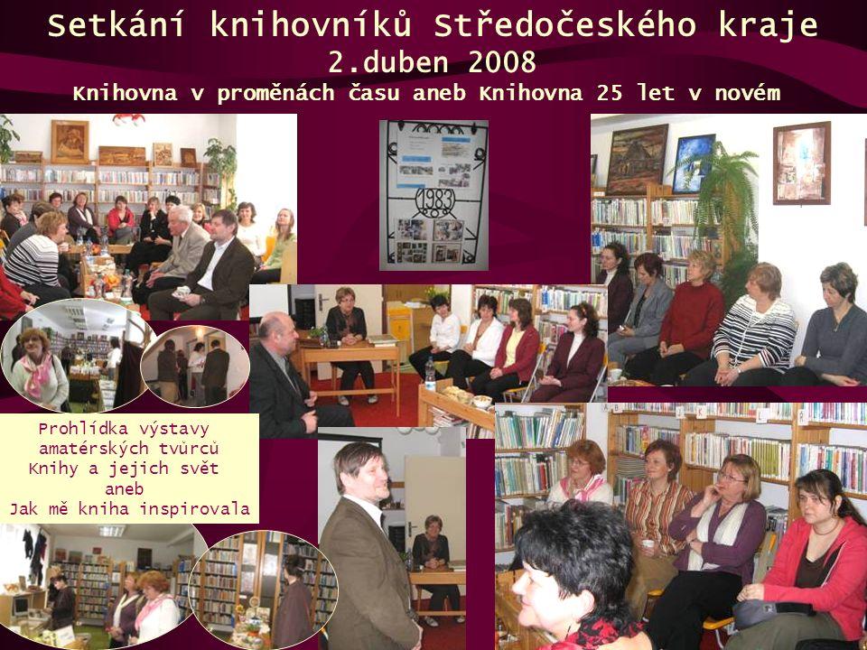 Setkání knihovníků Středočeského kraje 2.duben 2008 Knihovna v proměnách času aneb Knihovna 25 let v novém Prohlídka výstavy amatérských tvůrců Knihy a jejich svět aneb Jak mě kniha inspirovala