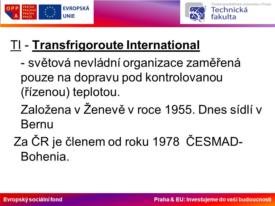 Evropský sociální fond Praha & EU: Investujeme do vaší budoucnosti Dohoda o mezinárodních přepravách zkazitelných potravin a specializovaných prostředcích určených pro tyto přepravy (ATP) Dohoda byla sjednaná roku 1970 v Ženevě a bývalé Československo k ní přistoupilo roku 1983, kdy byla publikována ve Vyhlášce č.61/1983 Sb.