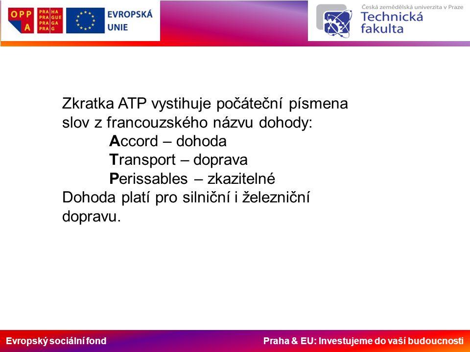 Evropský sociální fond Praha & EU: Investujeme do vaší budoucnosti Dohoda ATP obsahuje - ustanovení o specializovaných dopravních a přepravních prostředcích (články 1 a 2) - ustanovení o použití specializovaných dopravních a přepravních prostředků pro mezinárodní přepravy určitých zkazitelných potravin (články 3 a 4) - různá a závěrečná ustanovení (články 5 až 20) přílohu 1 : Definice a normy specializovaných prostředků pro přepravu zkazitelných potravin; tato příloha má 4 dodatky přílohu 2 : Výběr dopravního nebo přepravního prostředku a teplotní podmínky pro přepravu hluboce zmrazených a zmrazených potravin; příloha má 2 dodatky týkající se monitorování teplot vzduchu a postupu pro výběr vzorků a měření teplot přílohu 3 : teplotní podmínky pro přepravu některých druhů potravin, které nejsou ani hluboce zmrazené ani zmrazené