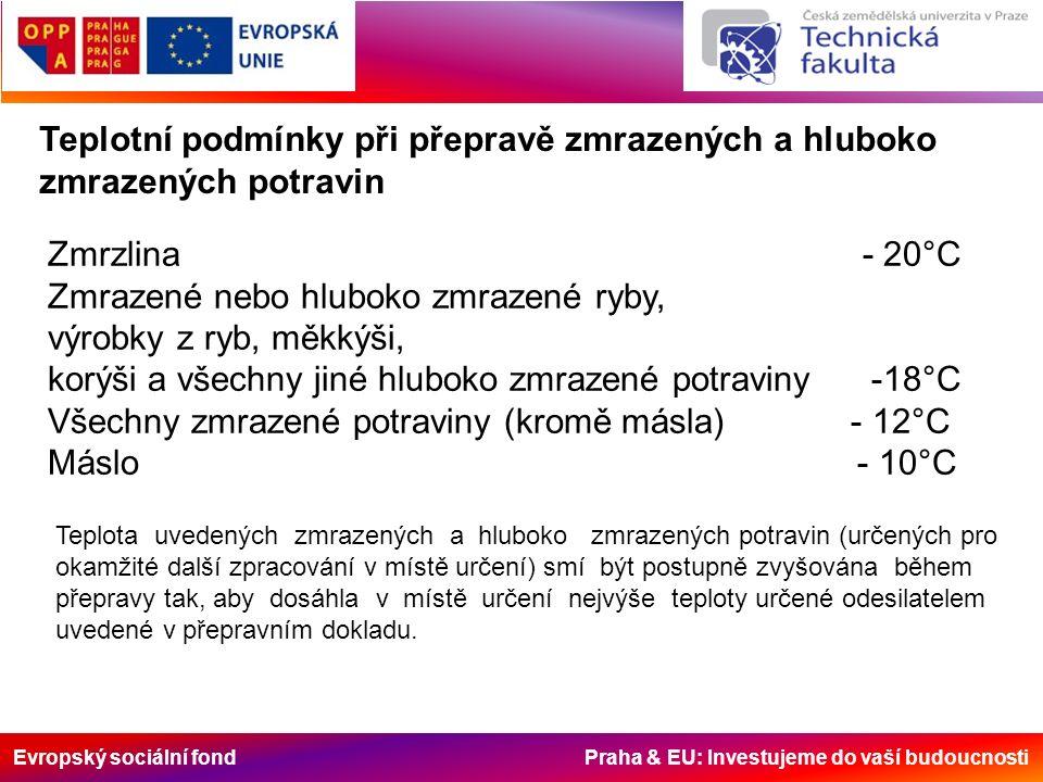 Evropský sociální fond Praha & EU: Investujeme do vaší budoucnosti Teplotní podmínky při přepravě chlazených potravin Maximální teplota Čerstvé mléko+ 6°C Červené maso a vysoká zvěřina+ 7°C Masné výrobky, pasterizované mléko, čerstvé mléčné produkty, předvařené potraviny (maso, ryby, zelenina), + 6°C Zvěřina (jiná, než vysoká), drůbež a králíci+ 4°C Čerstvé vnitřnosti+ 3°C Sekané maso+ 2°C Čerstvé ryby, měkkýši a korýšiv tajícím ledu, nebo při teplotě tajícího ledu