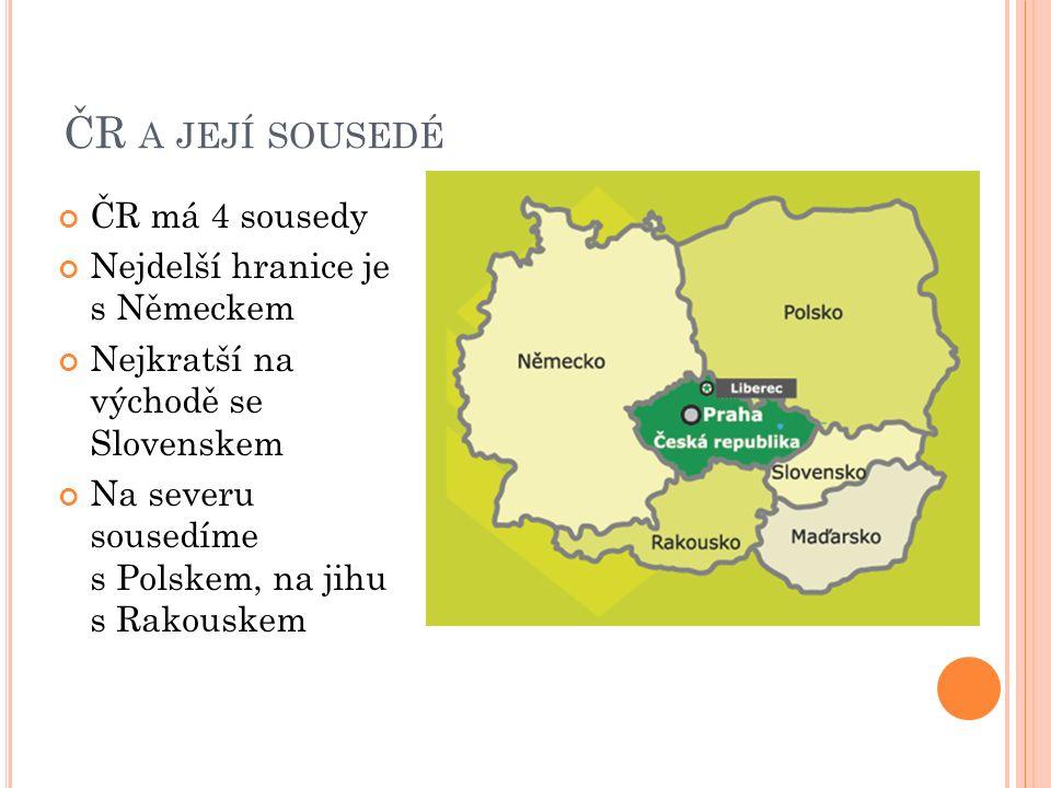 ČR A JEJÍ SOUSEDÉ ČR má 4 sousedy Nejdelší hranice je s Německem Nejkratší na východě se Slovenskem Na severu sousedíme s Polskem, na jihu s Rakouskem