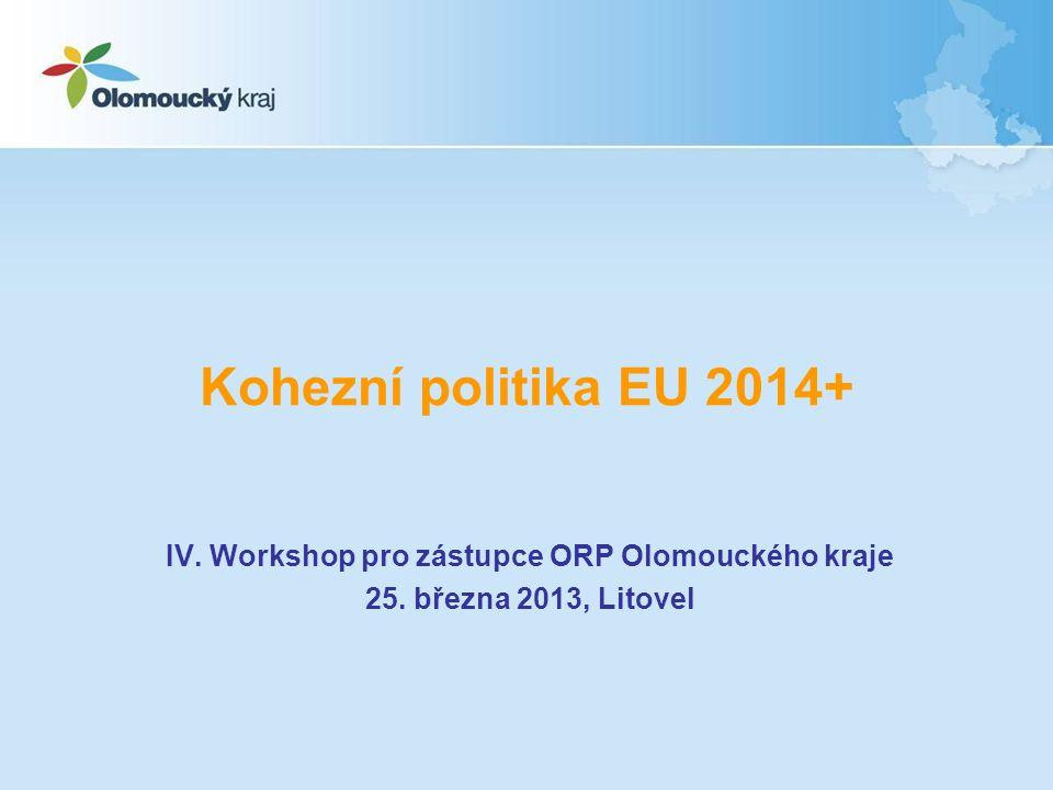 Kohezní politika EU 2014+ IV. Workshop pro zástupce ORP Olomouckého kraje 25. března 2013, Litovel