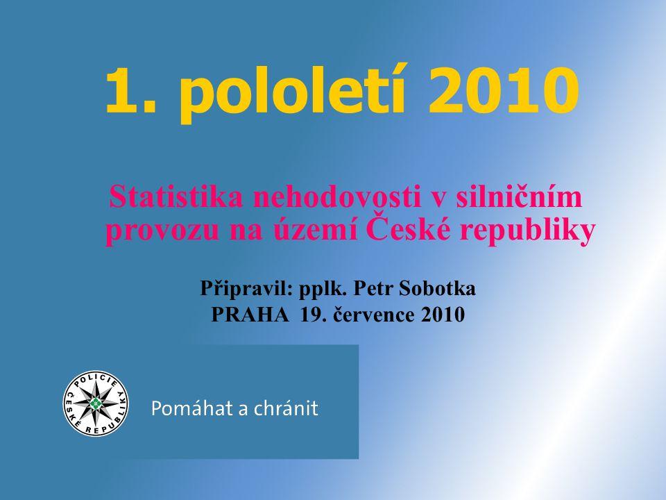 1. pololetí 2010 Statistika nehodovosti v silničním provozu na území České republiky Připravil: pplk. Petr Sobotka PRAHA 19. července 2010