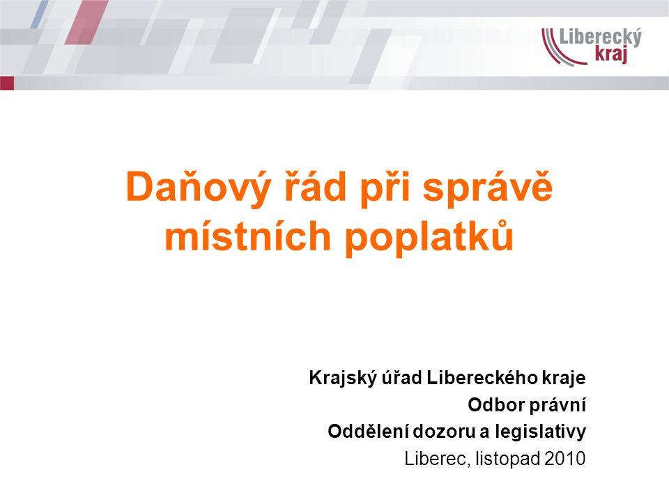 Krajský úřad Libereckého kraje Odbor právní Oddělení dozoru a legislativy Liberec, listopad 2010 Daňový řád při správě místních poplatků