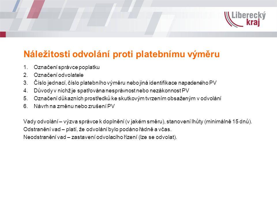 Náležitosti odvolání proti platebnímu výměru 1.Označení správce poplatku 2.Označení odvolatele 3.Číslo jednací, číslo platebního výměru nebo jiná identifikace napadeného PV 4.Důvody v nichž je spatřována nesprávnost nebo nezákonnost PV 5.Označení důkazních prostředků ke skutkovým tvrzením obsaženým v odvolání 6.Návrh na změnu nebo zrušení PV Vady odvolání – výzva správce k doplnění (v jakém směru), stanovení lhůty (minimálně 15 dnů).