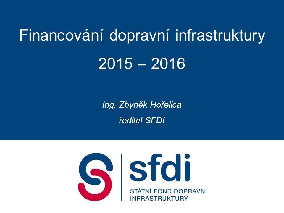 Financování dopravní infrastruktury 2015 – 2016 Ing. Zbyněk Hořelica ředitel SFDI