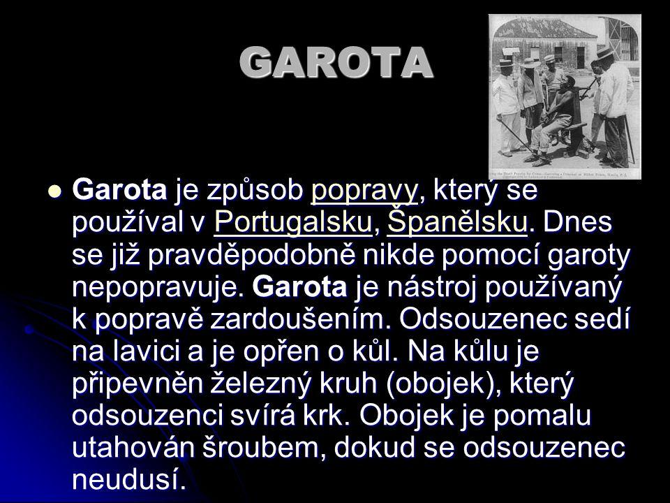 GAROTA Garota je způsob popravy, který se používal v Portugalsku, Španělsku. Dnes se již pravděpodobně nikde pomocí garoty nepopravuje. Garota je nást