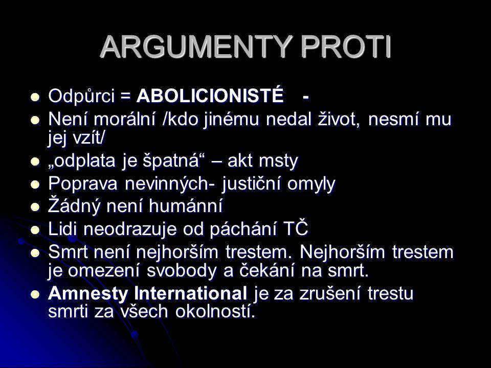 ARGUMENTY PROTI Odpůrci = ABOLICIONISTÉ - Odpůrci = ABOLICIONISTÉ - Není morální /kdo jinému nedal život, nesmí mu jej vzít/ Není morální /kdo jinému