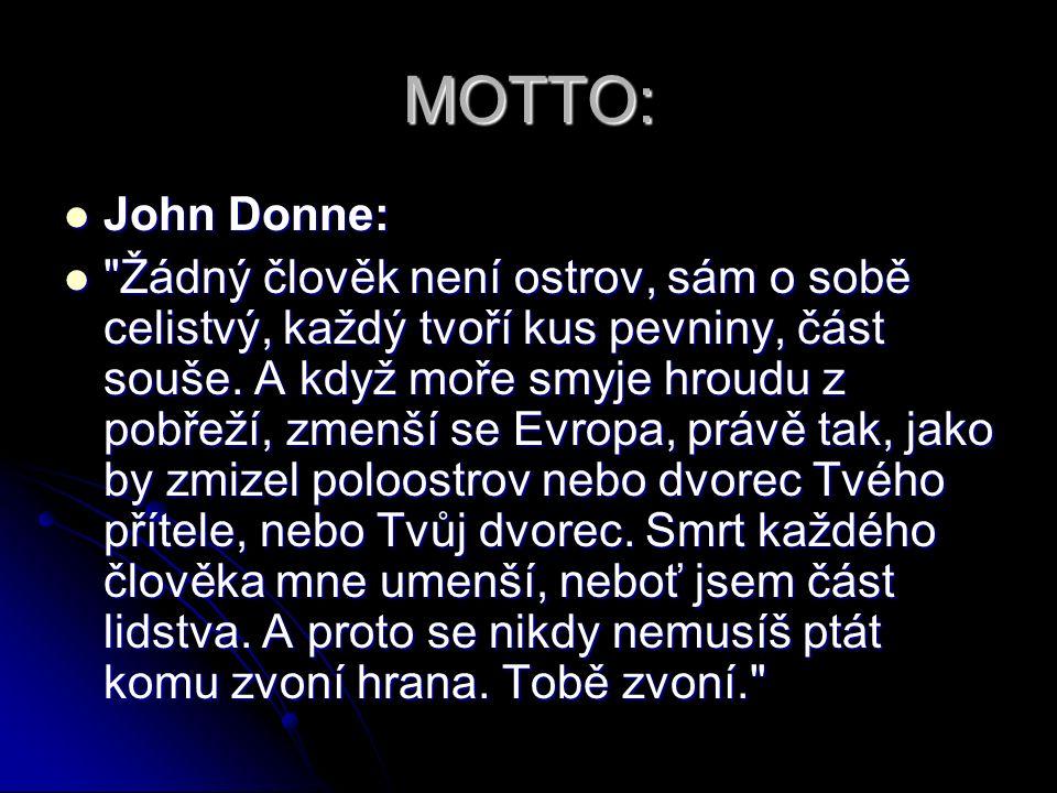 MOTTO: John Donne: John Donne: Žádný člověk není ostrov, sám o sobě celistvý, každý tvoří kus pevniny, část souše.