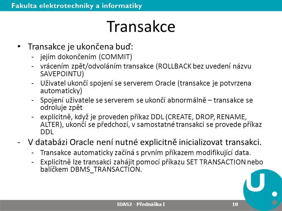 Transakce Transakce je ukončena buď: -jejím dokončením (COMMIT) -vrácením zpět/odvoláním transakce (ROLLBACK bez uvedení názvu SAVEPOINTU) -Uživatel ukončí spojení se serverem Oracle (transakce je potvrzena automaticky) -Spojení uživatele se serverem se ukončí abnormálně – transakce se odroluje zpět -explicitně, když je proveden příkaz DDL (CREATE, DROP, RENAME, ALTER), ukončí se předchozí, v samostatné transakci se provede příkaz DDL -V databázi Oracle není nutné explicitně inicializovat transakci.
