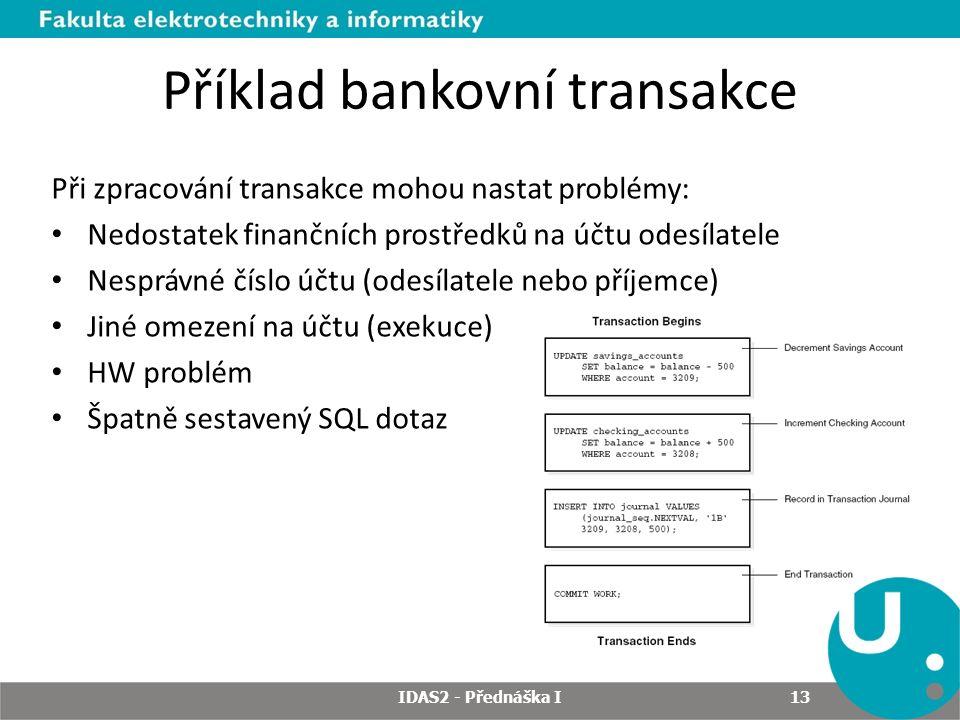 Při zpracování transakce mohou nastat problémy: Nedostatek finančních prostředků na účtu odesílatele Nesprávné číslo účtu (odesílatele nebo příjemce) Jiné omezení na účtu (exekuce) HW problém Špatně sestavený SQL dotaz Příklad bankovní transakce IDAS2 - Přednáška I 13