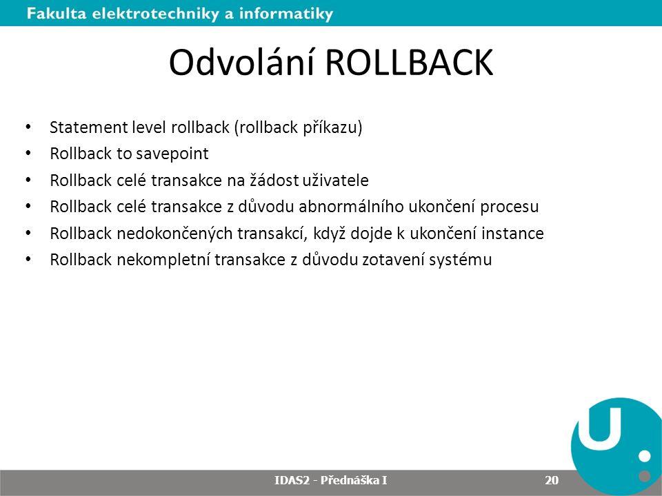 Odvolání ROLLBACK Statement level rollback (rollback příkazu) Rollback to savepoint Rollback celé transakce na žádost uživatele Rollback celé transakce z důvodu abnormálního ukončení procesu Rollback nedokončených transakcí, když dojde k ukončení instance Rollback nekompletní transakce z důvodu zotavení systému IDAS2 - Přednáška I 20