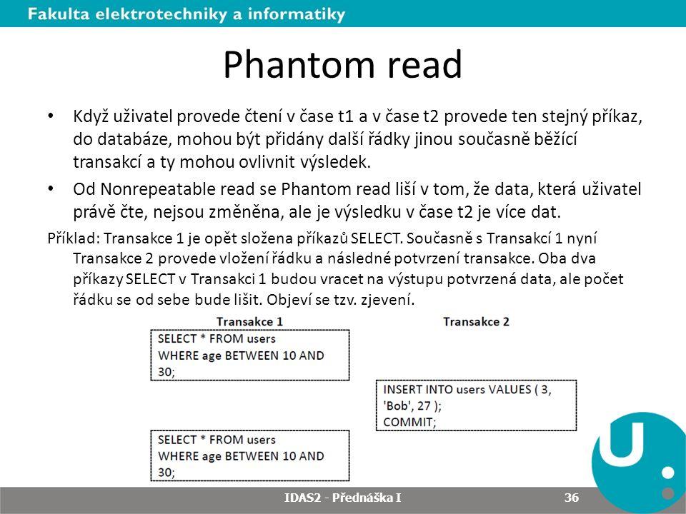 Phantom read Když uživatel provede čtení v čase t1 a v čase t2 provede ten stejný příkaz, do databáze, mohou být přidány další řádky jinou současně běžící transakcí a ty mohou ovlivnit výsledek.