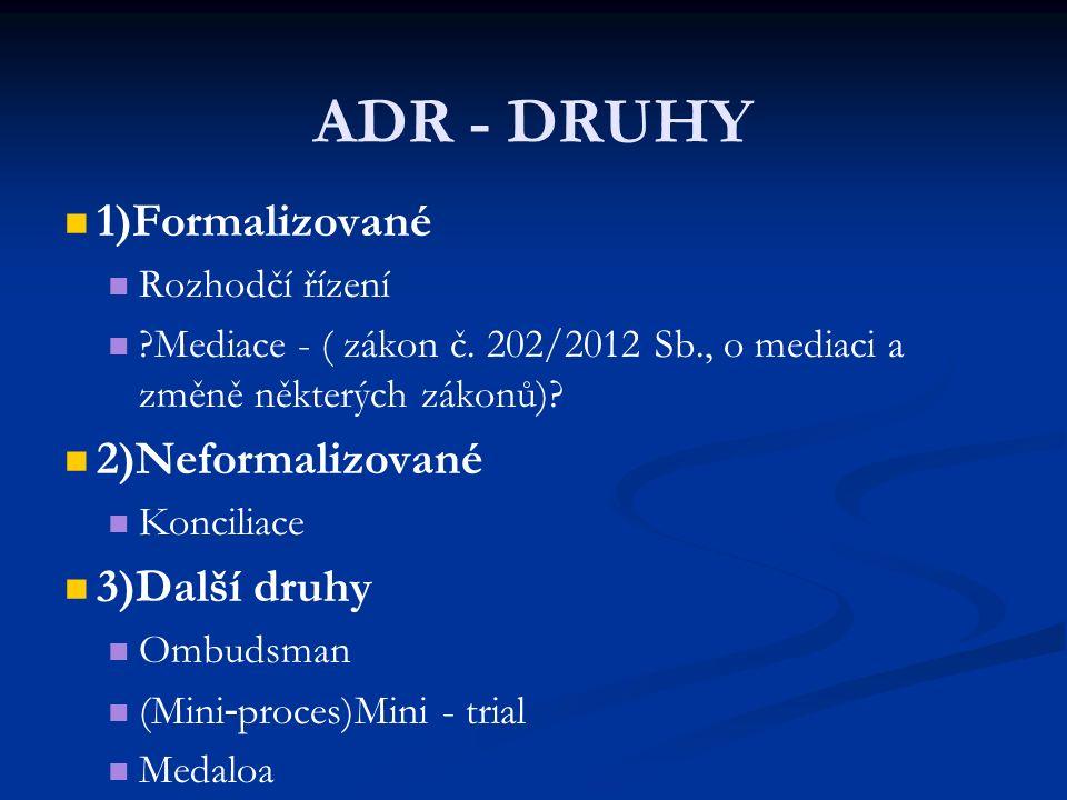 ADR - DRUHY 1)Formalizované Rozhodčí řízení ?Mediace - ( zákon č. 202/2012 Sb., o mediaci a změně některých zákonů)? 2)Neformalizované Konciliace 3)Da