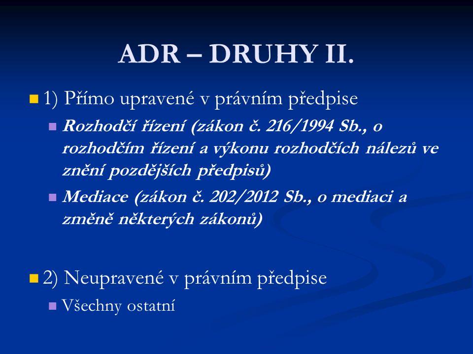 ADR – DRUHY II. 1) Přímo upravené v právním předpise Rozhodčí řízení (zákon č. 216/1994 Sb., o rozhodčím řízení a výkonu rozhodčích nálezů ve znění po