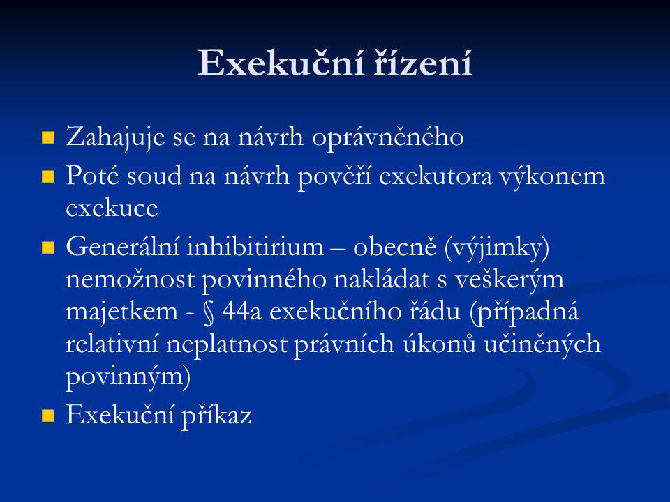 Exekuční řízení Zahajuje se na návrh oprávněného Poté soud na návrh pověří exekutora výkonem exekuce Generální inhibitirium – obecně (výjimky) nemožnost povinného nakládat s veškerým majetkem - § 44a exekučního řádu (případná relativní neplatnost právních úkonů učiněných povinným) Exekuční příkaz