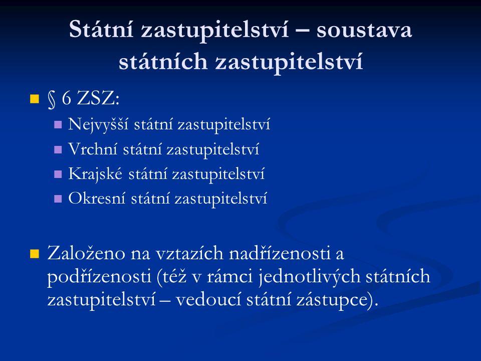 Státní zastupitelství – soustava státních zastupitelství § 6 ZSZ: Nejvyšší státní zastupitelství Vrchní státní zastupitelství Krajské státní zastupitelství Okresní státní zastupitelství Založeno na vztazích nadřízenosti a podřízenosti (též v rámci jednotlivých státních zastupitelství – vedoucí státní zástupce).