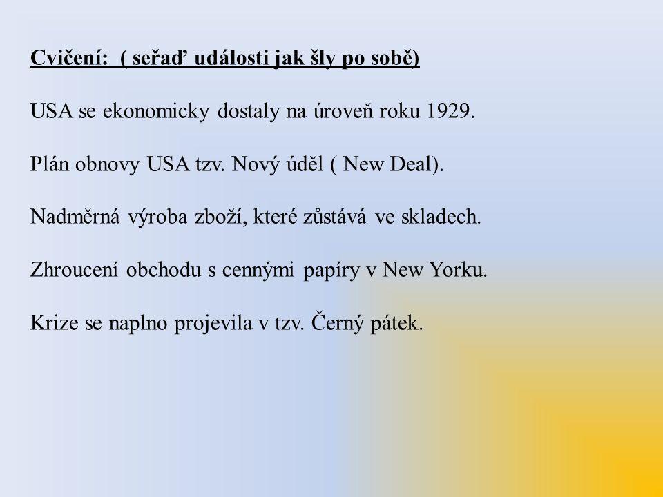 Cvičení: ( seřaď události jak šly po sobě) USA se ekonomicky dostaly na úroveň roku 1929. Plán obnovy USA tzv. Nový úděl ( New Deal). Nadměrná výroba