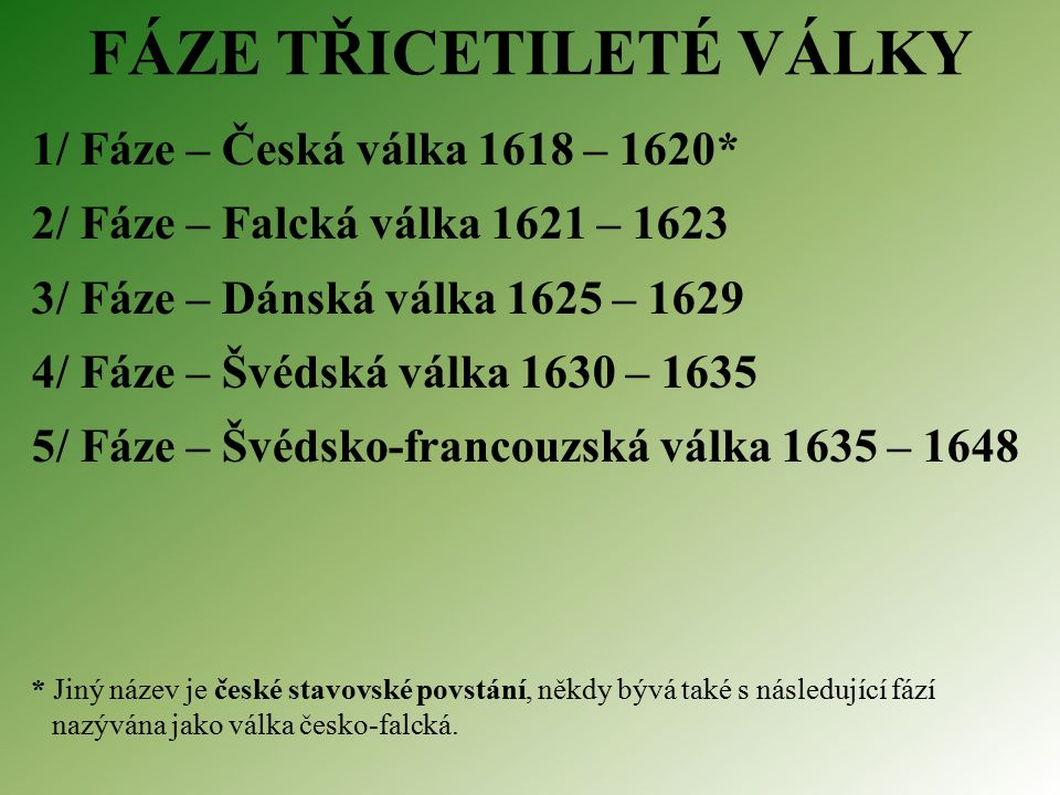 FÁZE TŘICETILETÉ VÁLKY 1/ Fáze – Česká válka 1618 – 1620* 2/ Fáze – Falcká válka 1621 – 1623 3/ Fáze – Dánská válka 1625 – 1629 4/ Fáze – Švédská válka 1630 – 1635 5/ Fáze – Švédsko-francouzská válka 1635 – 1648 * Jiný název je české stavovské povstání, někdy bývá také s následující fází nazývána jako válka česko-falcká.