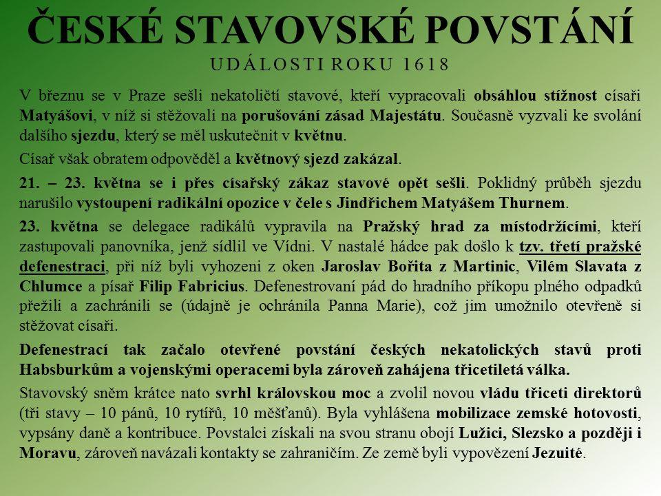 ČESKÉ STAVOVSKÉ POVSTÁNÍ UDÁLOSTI ROKU 1618 V březnu se v Praze sešli nekatoličtí stavové, kteří vypracovali obsáhlou stížnost císaři Matyášovi, v níž si stěžovali na porušování zásad Majestátu.