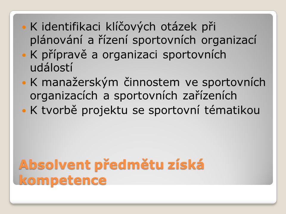 Absolvent předmětu získá kompetence K identifikaci klíčových otázek při plánování a řízení sportovních organizací K přípravě a organizaci sportovních událostí K manažerským činnostem ve sportovních organizacích a sportovních zařízeních K tvorbě projektu se sportovní tématikou