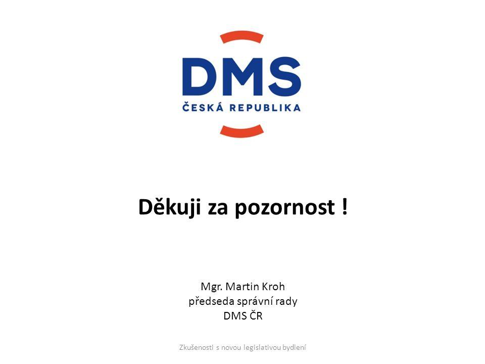 Děkuji za pozornost ! Mgr. Martin Kroh předseda správní rady DMS ČR Zkušenosti s novou legislativou bydlení