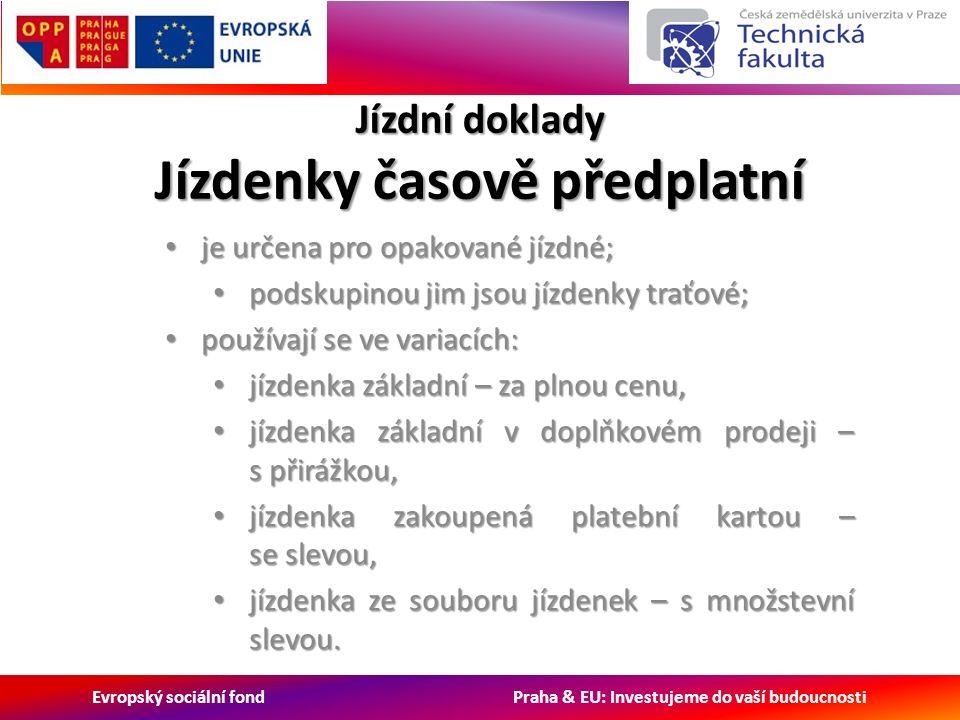 Evropský sociální fond Praha & EU: Investujeme do vaší budoucnosti Jízdní doklady Jízdenky časově předplatní je určena pro opakované jízdné; je určena pro opakované jízdné; podskupinou jim jsou jízdenky traťové; podskupinou jim jsou jízdenky traťové; používají se ve variacích: používají se ve variacích: jízdenka základní – za plnou cenu, jízdenka základní – za plnou cenu, jízdenka základní v doplňkovém prodeji – s přirážkou, jízdenka základní v doplňkovém prodeji – s přirážkou, jízdenka zakoupená platební kartou – se slevou, jízdenka zakoupená platební kartou – se slevou, jízdenka ze souboru jízdenek – s množstevní slevou.