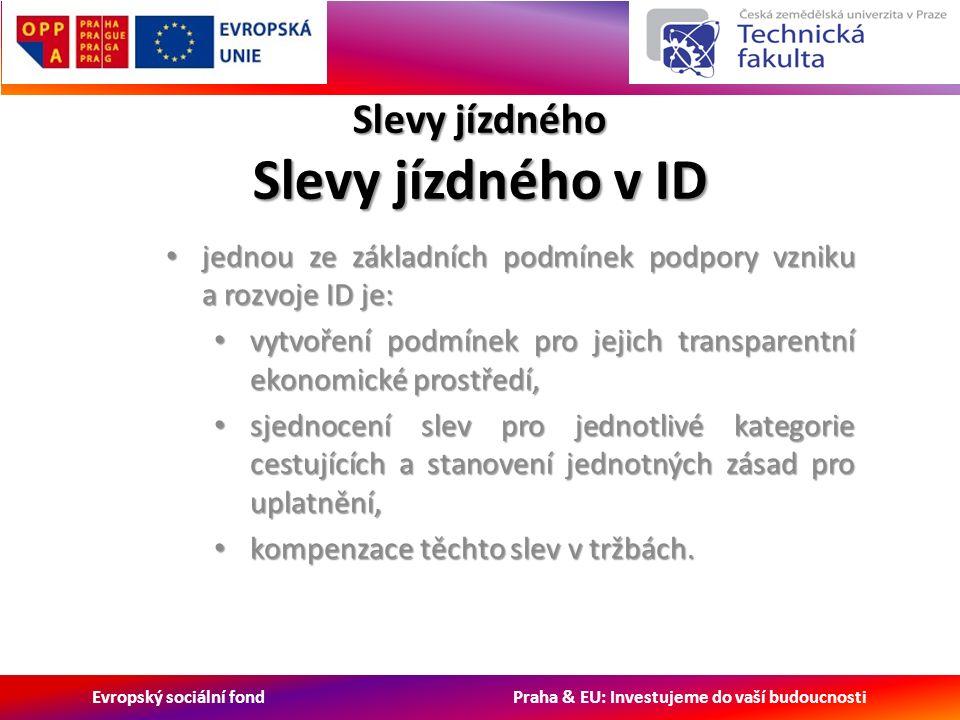 Evropský sociální fond Praha & EU: Investujeme do vaší budoucnosti Slevy jízdného Slevy jízdného v ID jednou ze základních podmínek podpory vzniku a rozvoje ID je: jednou ze základních podmínek podpory vzniku a rozvoje ID je: vytvoření podmínek pro jejich transparentní ekonomické prostředí, vytvoření podmínek pro jejich transparentní ekonomické prostředí, sjednocení slev pro jednotlivé kategorie cestujících a stanovení jednotných zásad pro uplatnění, sjednocení slev pro jednotlivé kategorie cestujících a stanovení jednotných zásad pro uplatnění, kompenzace těchto slev v tržbách.