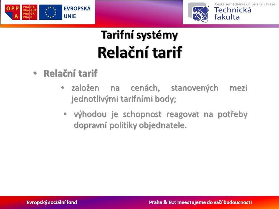 Evropský sociální fond Praha & EU: Investujeme do vaší budoucnosti Tarifní systémy Relační tarif Relační tarif Relační tarif založen na cenách, stanovených mezi jednotlivými tarifními body; založen na cenách, stanovených mezi jednotlivými tarifními body; výhodou je schopnost reagovat na potřeby dopravní politiky objednatele.