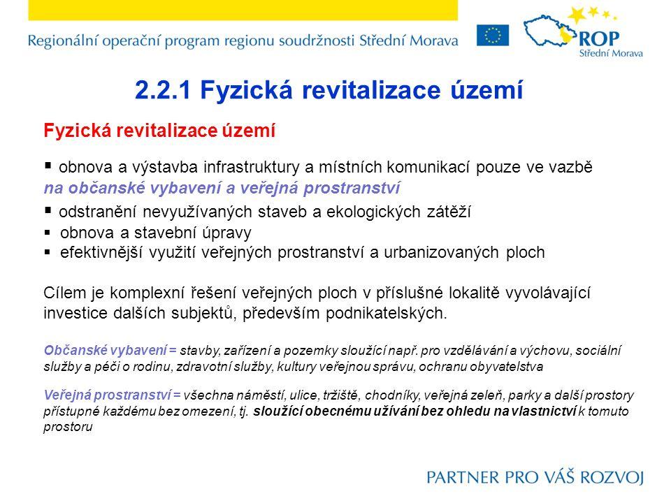 2.2.1 Fyzická revitalizace území Fyzická revitalizace území  obnova a výstavba infrastruktury a místních komunikací pouze ve vazbě na občanské vybavení a veřejná prostranství  odstranění nevyužívaných staveb a ekologických zátěží  obnova a stavební úpravy  efektivnější využití veřejných prostranství a urbanizovaných ploch Cílem je komplexní řešení veřejných ploch v příslušné lokalitě vyvolávající investice dalších subjektů, především podnikatelských.