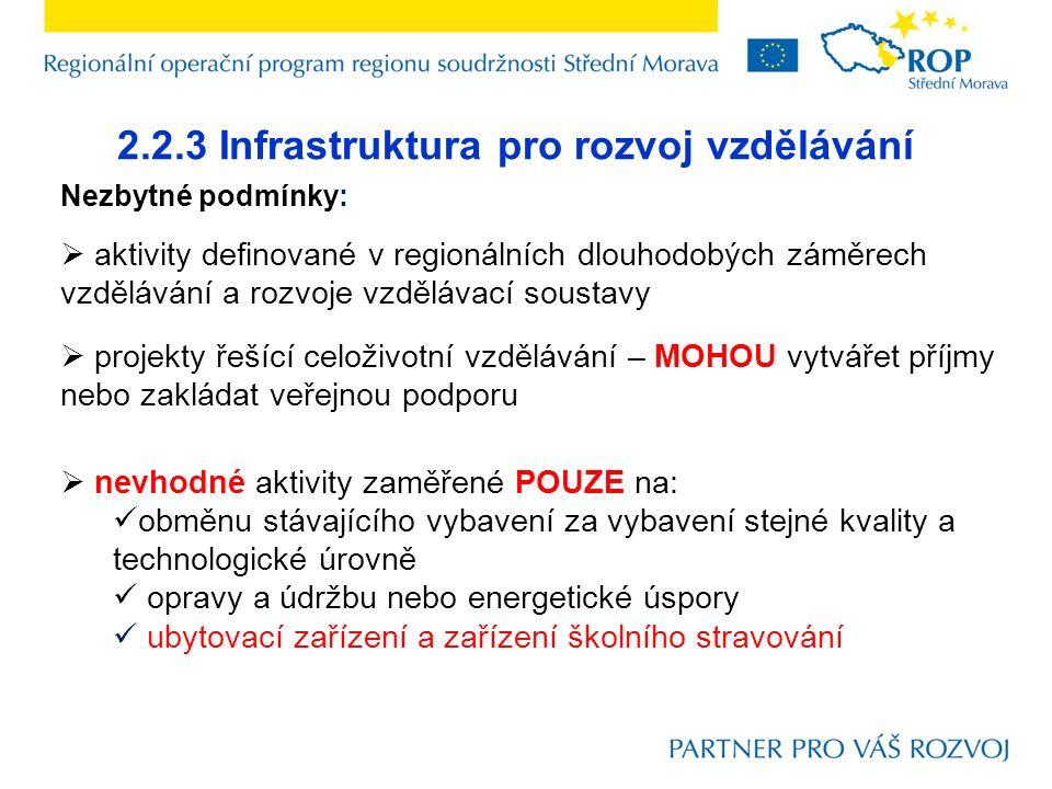 2.2.3 Infrastruktura pro rozvoj vzdělávání Nezbytné podmínky:  aktivity definované v regionálních dlouhodobých záměrech vzdělávání a rozvoje vzdělávací soustavy  projekty řešící celoživotní vzdělávání – MOHOU vytvářet příjmy nebo zakládat veřejnou podporu  nevhodné aktivity zaměřené POUZE na: obměnu stávajícího vybavení za vybavení stejné kvality a technologické úrovně opravy a údržbu nebo energetické úspory ubytovací zařízení a zařízení školního stravování