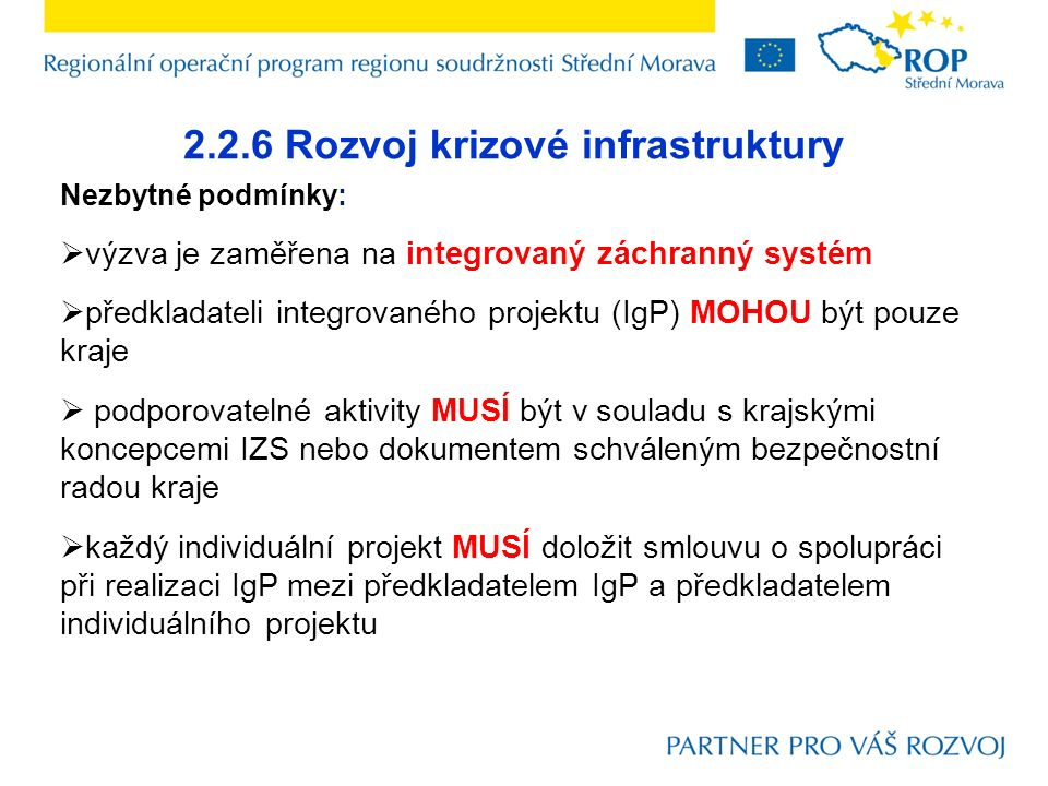 2.2.6 Rozvoj krizové infrastruktury Nezbytné podmínky:  výzva je zaměřena na integrovaný záchranný systém  předkladateli integrovaného projektu (IgP) MOHOU být pouze kraje  podporovatelné aktivity MUSÍ být v souladu s krajskými koncepcemi IZS nebo dokumentem schváleným bezpečnostní radou kraje  každý individuální projekt MUSÍ doložit smlouvu o spolupráci při realizaci IgP mezi předkladatelem IgP a předkladatelem individuálního projektu