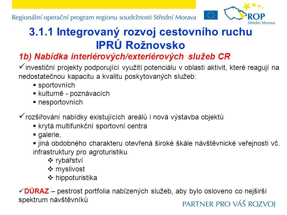 3.1.1 Integrovaný rozvoj cestovního ruchu IPRÚ Rožnovsko 1b) Nabídka interiérových/exteriérových služeb CR investiční projekty podporující využití potenciálu v oblasti aktivit, které reagují na nedostatečnou kapacitu a kvalitu poskytovaných služeb:  sportovních  kulturně - poznávacích  nesportovních rozšiřování nabídky existujících areálů i nová výstavba objektů  krytá multifunkční sportovní centra  galerie,  jiná obdobného charakteru otevřená široké škále návštěvnické veřejnosti vč.