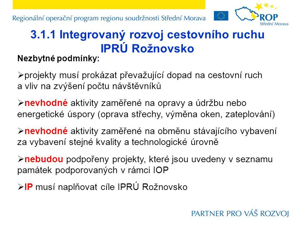 3.1.1 Integrovaný rozvoj cestovního ruchu IPRÚ Rožnovsko Nezbytné podmínky:  projekty musí prokázat převažující dopad na cestovní ruch a vliv na zvýšení počtu návštěvníků  nevhodné aktivity zaměřené na opravy a údržbu nebo energetické úspory (oprava střechy, výměna oken, zateplování)  nevhodné aktivity zaměřené na obměnu stávajícího vybavení za vybavení stejné kvality a technologické úrovně  nebudou podpořeny projekty, které jsou uvedeny v seznamu památek podporovaných v rámci IOP  IP musí naplňovat cíle IPRÚ Rožnovsko