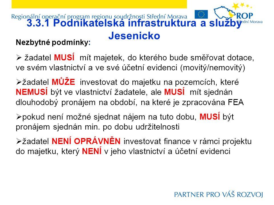 3.3.1 Podnikatelská infrastruktura a služby Jesenicko Nezbytné podmínky:  žadatel MUSÍ mít majetek, do kterého bude směřovat dotace, ve svém vlastnictví a ve své účetní evidenci (movitý/nemovitý)  žadatel MŮŽE investovat do majetku na pozemcích, které NEMUSÍ být ve vlastnictví žadatele, ale MUSÍ mít sjednán dlouhodobý pronájem na období, na které je zpracována FEA  pokud není možné sjednat nájem na tuto dobu, MUSÍ být pronájem sjednán min.