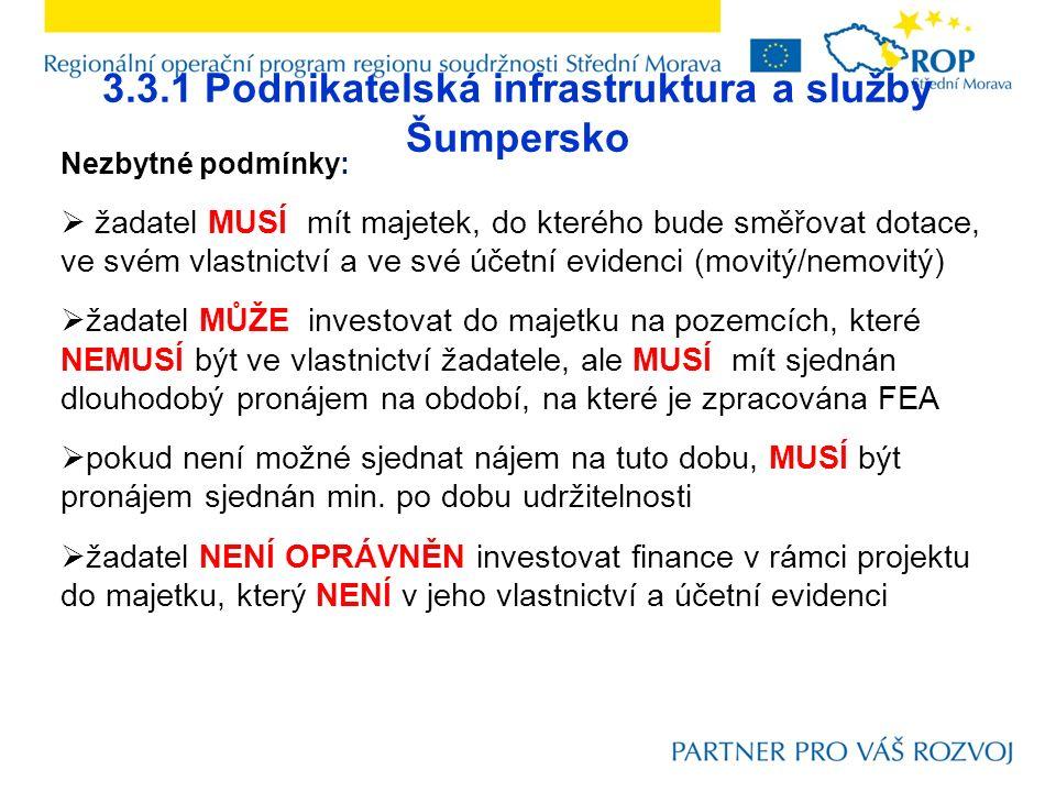 3.3.1 Podnikatelská infrastruktura a služby Šumpersko Nezbytné podmínky:  žadatel MUSÍ mít majetek, do kterého bude směřovat dotace, ve svém vlastnictví a ve své účetní evidenci (movitý/nemovitý)  žadatel MŮŽE investovat do majetku na pozemcích, které NEMUSÍ být ve vlastnictví žadatele, ale MUSÍ mít sjednán dlouhodobý pronájem na období, na které je zpracována FEA  pokud není možné sjednat nájem na tuto dobu, MUSÍ být pronájem sjednán min.