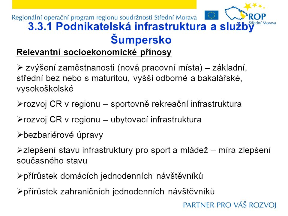 3.3.1 Podnikatelská infrastruktura a služby Šumpersko Relevantní socioekonomické přínosy  zvýšení zaměstnanosti (nová pracovní místa) – základní, střední bez nebo s maturitou, vyšší odborné a bakalářské, vysokoškolské  rozvoj CR v regionu – sportovně rekreační infrastruktura  rozvoj CR v regionu – ubytovací infrastruktura  bezbariérové úpravy  zlepšení stavu infrastruktury pro sport a mládež – míra zlepšení současného stavu  přírůstek domácích jednodenních návštěvníků  přírůstek zahraničních jednodenních návštěvníků