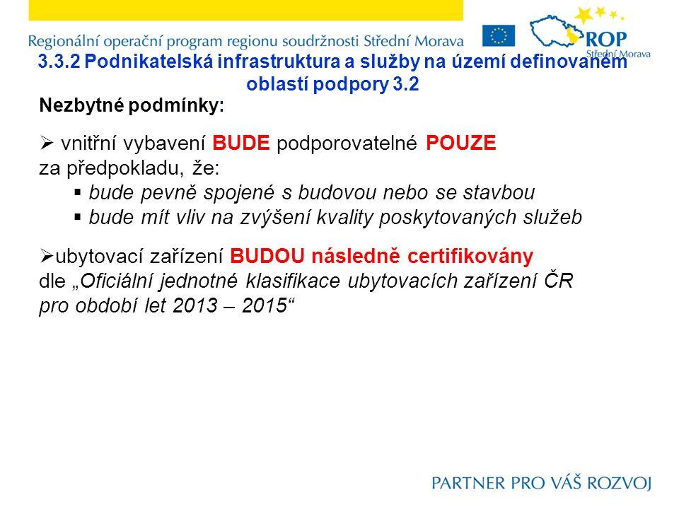 """3.3.2 Podnikatelská infrastruktura a služby na území definovaném oblastí podpory 3.2 Nezbytné podmínky:  vnitřní vybavení BUDE podporovatelné POUZE za předpokladu, že:  bude pevně spojené s budovou nebo se stavbou  bude mít vliv na zvýšení kvality poskytovaných služeb  ubytovací zařízení BUDOU následně certifikovány dle """"Oficiální jednotné klasifikace ubytovacích zařízení ČR pro období let 2013 – 2015"""
