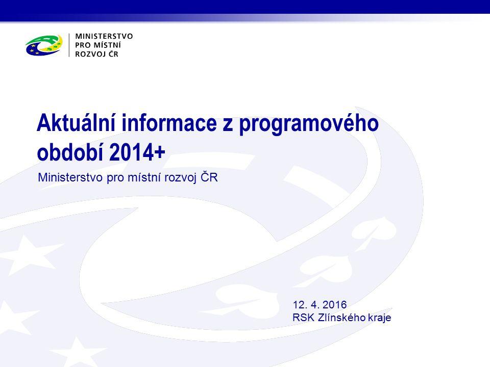 Aktuální informace z programového období 2014+ Ministerstvo pro místní rozvoj ČR 12. 4. 2016 RSK Zlínského kraje