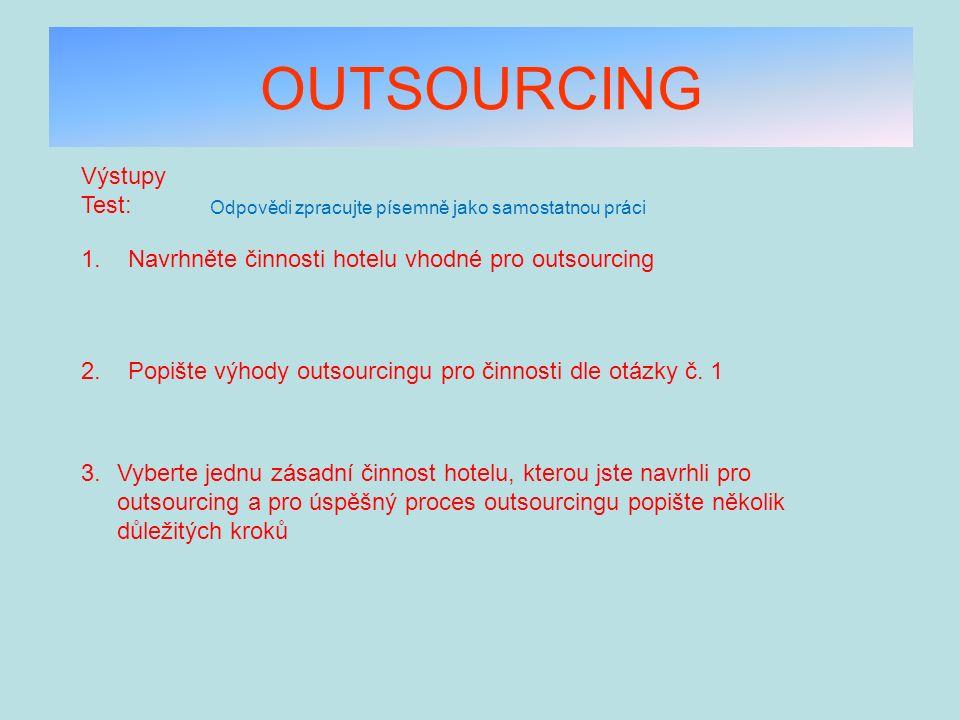 OUTSOURCING Výstupy Test: 1. Navrhněte činnosti hotelu vhodné pro outsourcing Odpovědi zpracujte písemně jako samostatnou práci 2. Popište výhody outs
