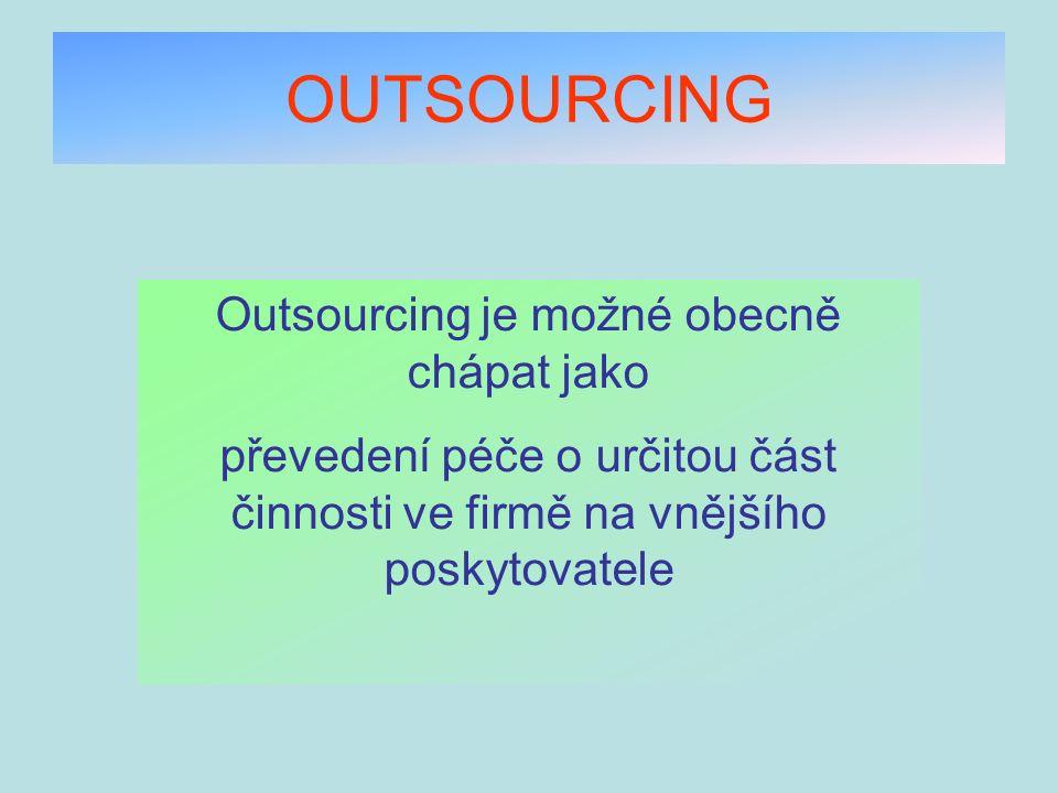 OUTSOURCING Základem takového řízení je využití vnějších zdrojů – outside resource using Dobře zvládnutý outsourcing umožňuje podnikům se lépe soustředit na svoje klíčové aktivity a starost o podpůrné procesy přenechat specialistům Outsourcing dává jedinečnou příležitost svěřit každou jednotlivou službu do rukou toho nejlepšího poskytovatele ve svém oboru