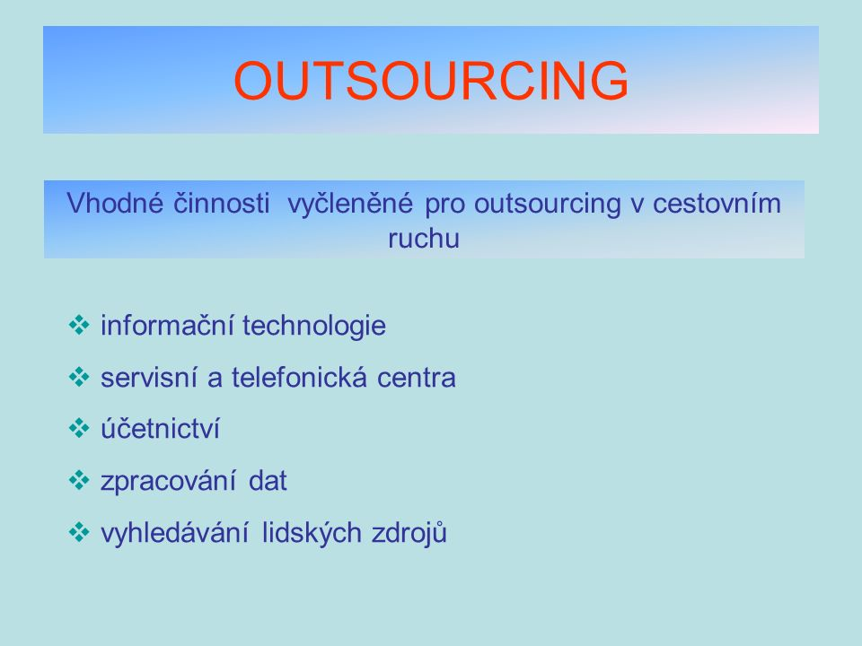 OUTSOURCING Vhodné činnosti vyčleněné pro outsourcing v cestovním ruchu  informační technologie  servisní a telefonická centra  účetnictví  zpraco