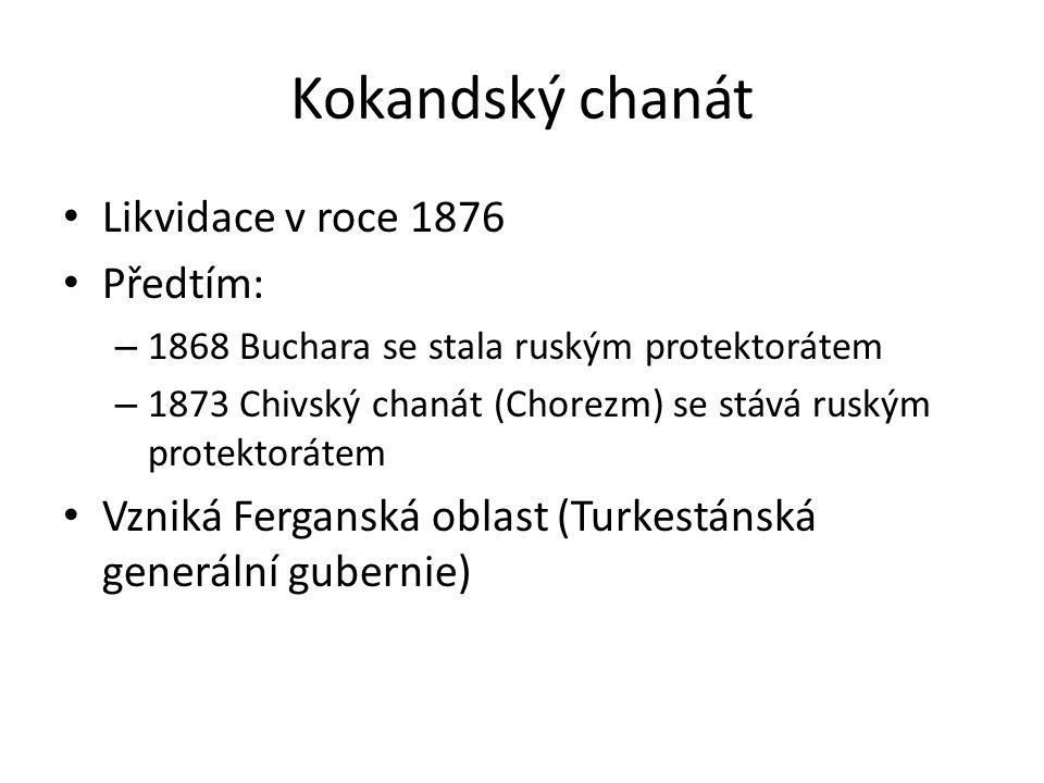 Kokandský chanát Likvidace v roce 1876 Předtím: – 1868 Buchara se stala ruským protektorátem – 1873 Chivský chanát (Chorezm) se stává ruským protektorátem Vzniká Ferganská oblast (Turkestánská generální gubernie)